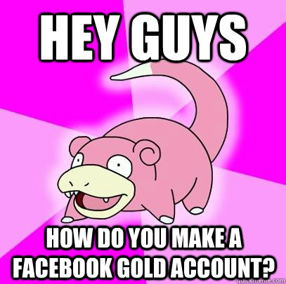 Hey guys how do you make a facebook gold account? - Hey guys how do you make a facebook gold account?  Slowpoke