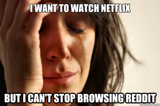 I want to watch netflix but i can't stop browsing reddit - I want to watch netflix but i can't stop browsing reddit  First World Problems