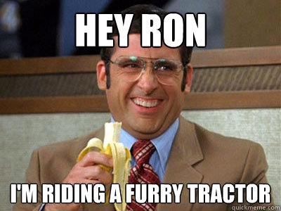Hey Ron I'm riding a furry tractor - Hey Ron I'm riding a furry tractor  Brick Tamland