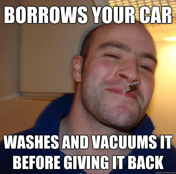 Borrows your car washes and vacuums it before giving it back - Borrows your car washes and vacuums it before giving it back  Good Guy Greg