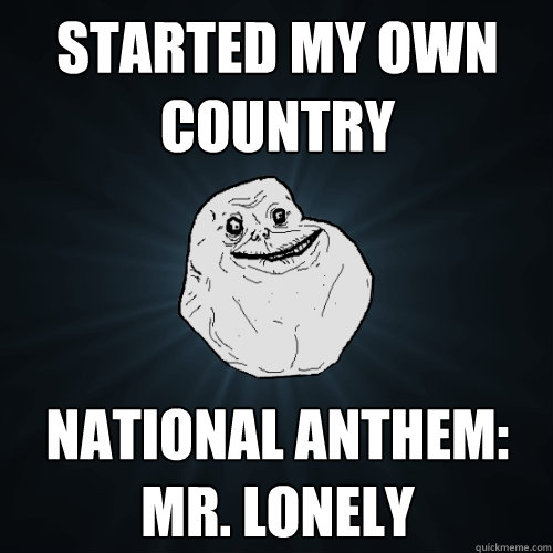 Started my own country national anthem: mr. lonely  Forever Alone