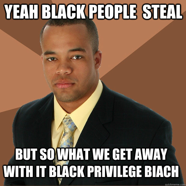 yeah black people  steal but so what we get away with it black privilege biach - yeah black people  steal but so what we get away with it black privilege biach  Successful Black Man