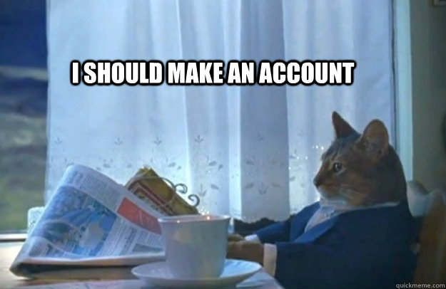 I should make an account - I should make an account  Sophisticated Cat