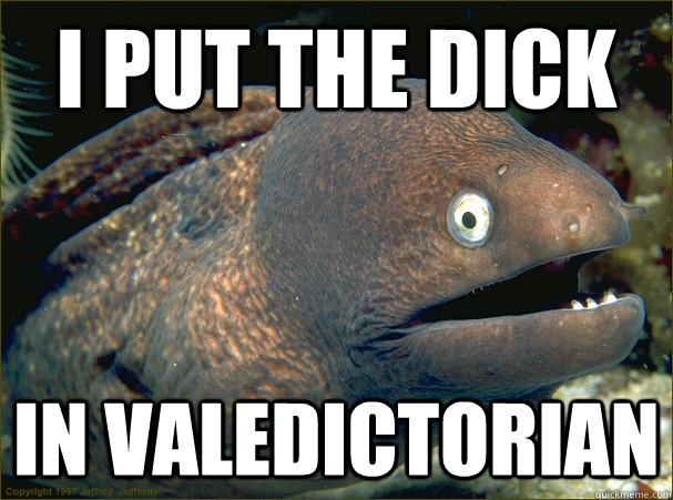 I put the dick in valedictorian  - I put the dick in valedictorian   Misc
