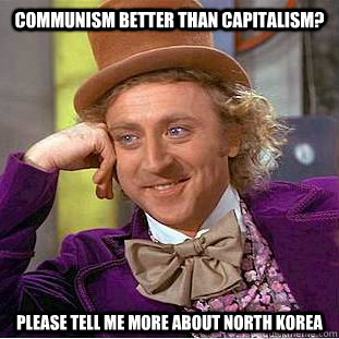 Communism better than capitalism? Please tell me more about north korea - Communism better than capitalism? Please tell me more about north korea  Condescending Wonka