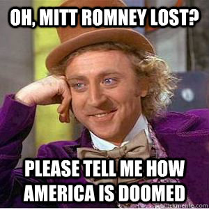 Oh, Mitt romney lost? Please tell me how america is doomed - Oh, Mitt romney lost? Please tell me how america is doomed  willy wonka