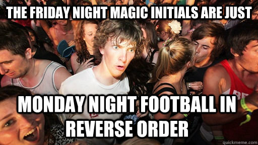 The Friday Night Magic initials are just Monday Night football in reverse order - The Friday Night Magic initials are just Monday Night football in reverse order  Sudden Clarity Clarence