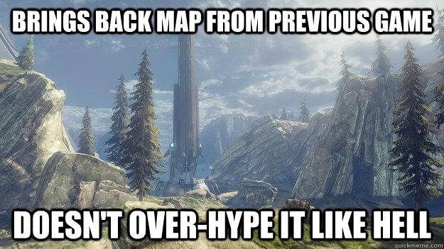 Brings back map from previous game doesn't over-hype it like hell - Brings back map from previous game doesn't over-hype it like hell  Good guy halo 4