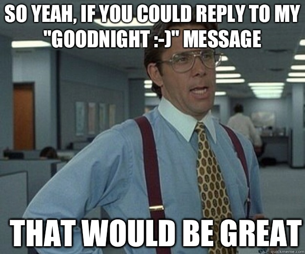 So yeah, if you could reply to my