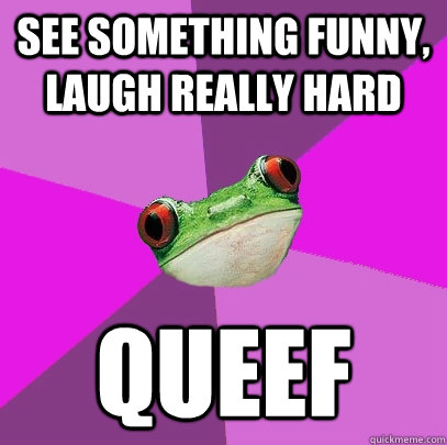 See something funny, laugh really hard QUEEF - See something funny, laugh really hard QUEEF  Foul Bachelorette Frog