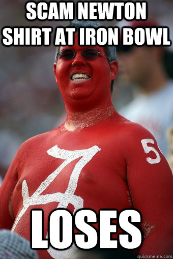 scam newton shirt at iron bowl LOSES - scam newton shirt at iron bowl LOSES  Absurd Alabama Fan