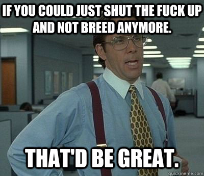 If you could just shut the fuck up and not breed anymore. That'd be great.