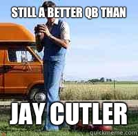 still a better qb than Jay Cutler