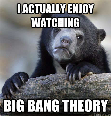 I actually ENjoy watching big bang theory - I actually ENjoy watching big bang theory  Confession Bear