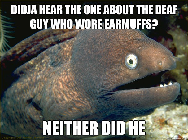 didja hear the one about the deaf guy who wore earmuffs? neither did he - didja hear the one about the deaf guy who wore earmuffs? neither did he  Bad Joke Eel