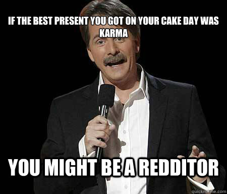 If the best present you got on your cake day was karma you might be a redditor - If the best present you got on your cake day was karma you might be a redditor  Foxworthy Redditor