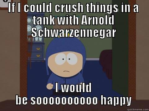 IF I COULD CRUSH THINGS IN A TANK WITH ARNOLD SCHWARZENNEGAR I WOULD BE SOOOOOOOOOO HAPPY Craig would be so happy