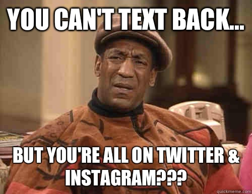 You can't text back... But you're all on twitter & Instagram???