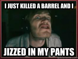 I just killed a Barrel and I Jizzed in my pants - I just killed a Barrel and I Jizzed in my pants  Pewdiepie jizzed in his pants