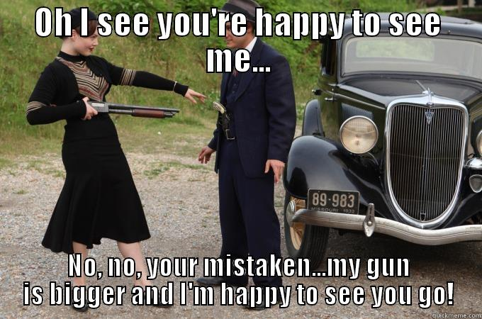 Bonnie & Clyde - OH I SEE YOU'RE HAPPY TO SEE ME... NO, NO, YOUR MISTAKEN...MY GUN IS BIGGER AND I'M HAPPY TO SEE YOU GO! Misc