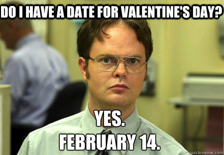 Do I have a date for Valentine's Day? Yes. February 14. - Do I have a date for Valentine's Day? Yes. February 14.  Schrute
