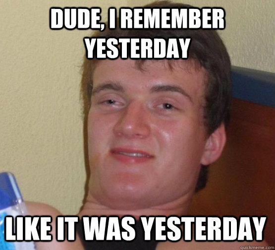 Dude, I remember yesterday like it was yesterday