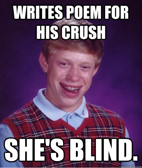 Writes poem for his crush she's blind. - Writes poem for his crush she's blind.  Bad Luck Brian