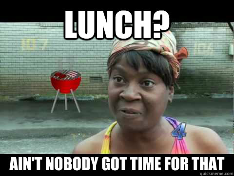 Lunch? Ain't nobody got time for that - Lunch? Ain't nobody got time for that  Work timesheets - Aint nobody got time for that
