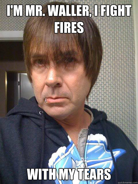 I'm Mr. Waller, I fight fires with my tears