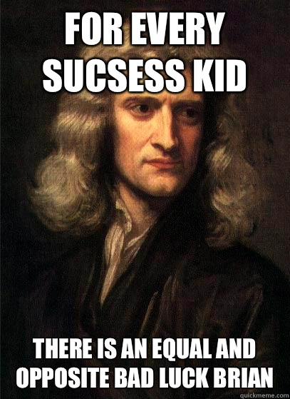 For every sucsess kid there is an equal and opposite bad luck brian - For every sucsess kid there is an equal and opposite bad luck brian  Sir Isaac Newton