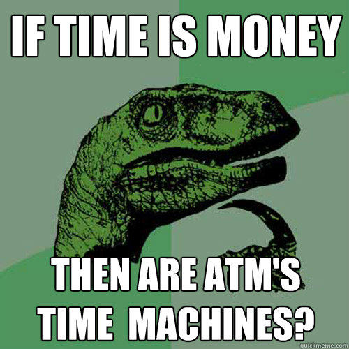 If Time Is Money Then are atm's  Time  machines? - If Time Is Money Then are atm's  Time  machines?  Philosoraptor