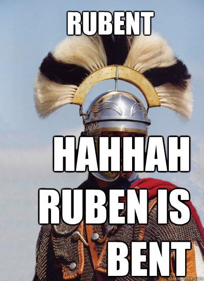RUBENT HAHHAH RUBEN IS BENT  Come at me bro latin