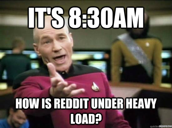 It's 8:30am How is Reddit under heavy load? - It's 8:30am How is Reddit under heavy load?  Annoyed Picard HD
