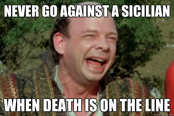 Never go against a Sicilian  when death is on the line - Never go against a Sicilian  when death is on the line  Actual Advice Vizzini