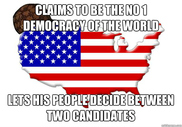claims to be the no 1 democracy of the world lets his people decide between two candidates - claims to be the no 1 democracy of the world lets his people decide between two candidates  Scumbag america
