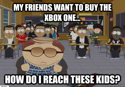 My friends want to buy the  xbox one... How do I reach these kids? - My friends want to buy the  xbox one... How do I reach these kids?  Cheating Cartman