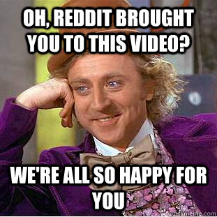 Oh, reddit brought you to this video? we're all so happy for you - Oh, reddit brought you to this video? we're all so happy for you  Condescending Wonka