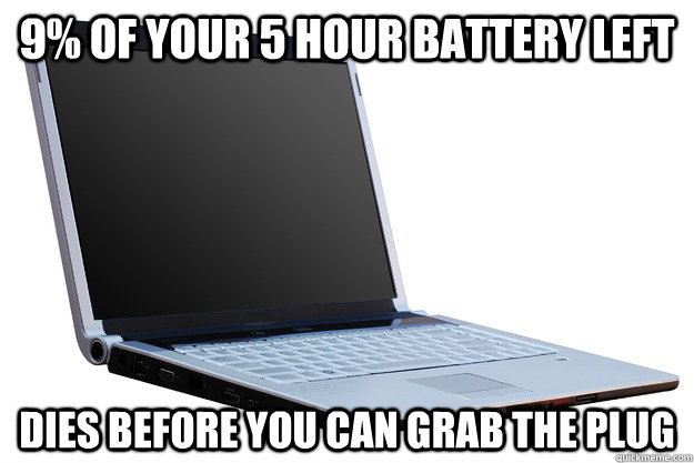 9% of your 5 hour battery left dies before you can grab the plug