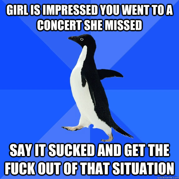 girl is impressed you went to a concert she missed say it sucked and get the fuck out of that situation - girl is impressed you went to a concert she missed say it sucked and get the fuck out of that situation  Socially Awkward Penguin