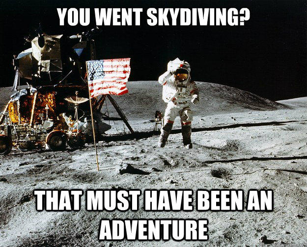 You went skydiving? that must have been an adventure   Unimpressed Astronaut