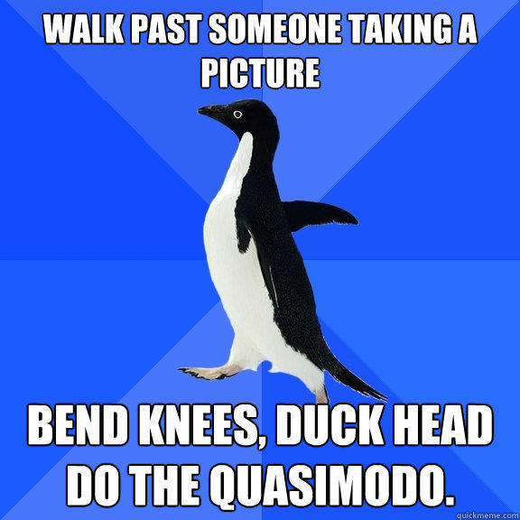 Walk past someone taking a picture Bend knees, duck head do the Quasimodo. - Walk past someone taking a picture Bend knees, duck head do the Quasimodo.  Socially Awkward Penguin