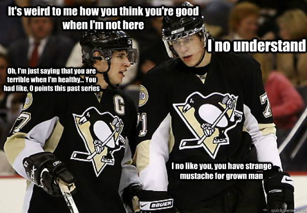 It's weird to me how you think you're good when I'm not here I no understand Oh, I'm just saying that you are terrible when I'm healthy... You had like, 0 points this past series I no like you, you have strange mustache for grown man  Crosby Malkin my meme