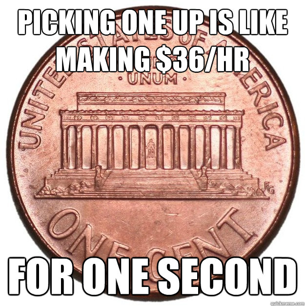 picking one up is like making $36/hr for one second - picking one up is like making $36/hr for one second  penny