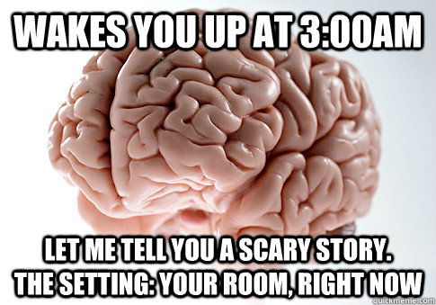 Wakes you up at 3:00am Let me tell you a scary story.        The setting: your room, right now - Wakes you up at 3:00am Let me tell you a scary story.        The setting: your room, right now  Scumbag Brain