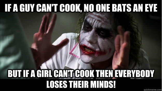 if a guy can't cook, no one bats an eye But if a girl can't cook then EVERYBODY LOSES THeir minds!  Joker Mind Loss