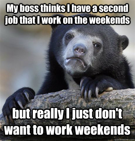 My boss thinks I have a second job that I work on the weekends but really I just don't want to work weekends - My boss thinks I have a second job that I work on the weekends but really I just don't want to work weekends  Confession Bear