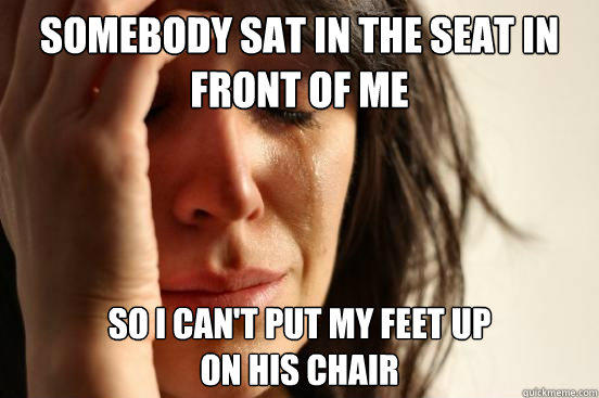 Somebody sat in the seat in front of me so i can't put my feet up  on his chair - Somebody sat in the seat in front of me so i can't put my feet up  on his chair  First World Problems