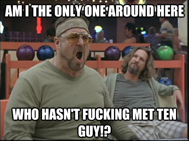 am i the only one around here who hasn't fucking met ten guy!?