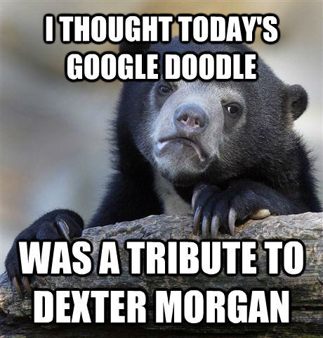 I THOUGHT TODAY'S GOOGLE DOODLE WAS A TRIBUTE TO DEXTER MORGAN - I THOUGHT TODAY'S GOOGLE DOODLE WAS A TRIBUTE TO DEXTER MORGAN  Confession Bear