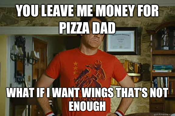 You leave me money for pizza dad  What if I want wings that's not enough